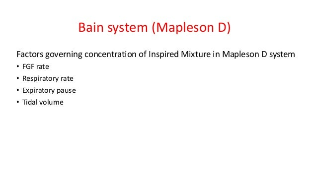 Bain system (Mapleson D) Factors governing concentration of Inspired Mixture in Mapleson D system • FGF rate • Respiratory...