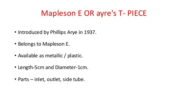 Mapleson E OR ayre's T- PIECE • Introduced by Phillips Arye in 1937. • Belongs to Mapleson E. • Available as metallic / pl...