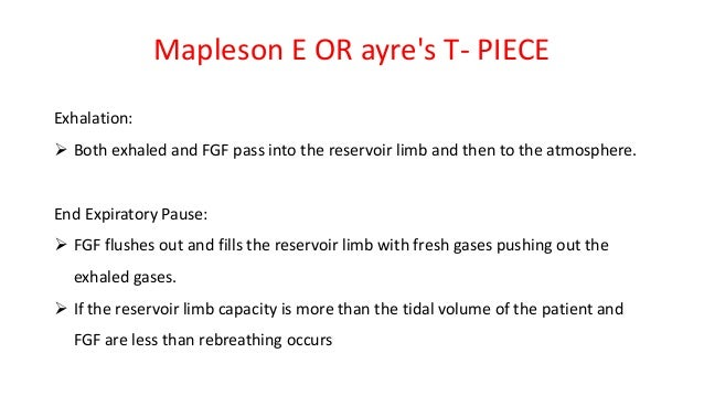 Mapleson E OR ayre's T- PIECE Exhalation:  Both exhaled and FGF pass into the reservoir limb and then to the atmosphere. ...