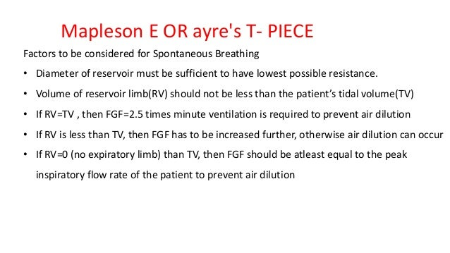 Mapleson E OR ayre's T- PIECE Factors to be considered for Spontaneous Breathing • Diameter of reservoir must be sufficien...