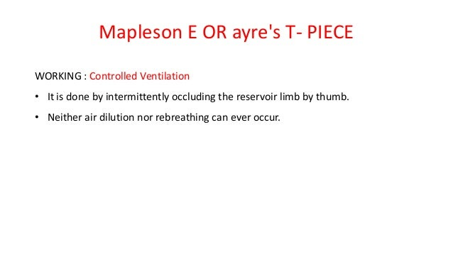 Mapleson E OR ayre's T- PIECE WORKING : Controlled Ventilation • It is done by intermittently occluding the reservoir limb...