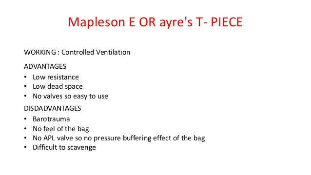 Mapleson E OR ayre's T- PIECE WORKING : Controlled Ventilation ADVANTAGES • Low resistance • Low dead space • No valves so...
