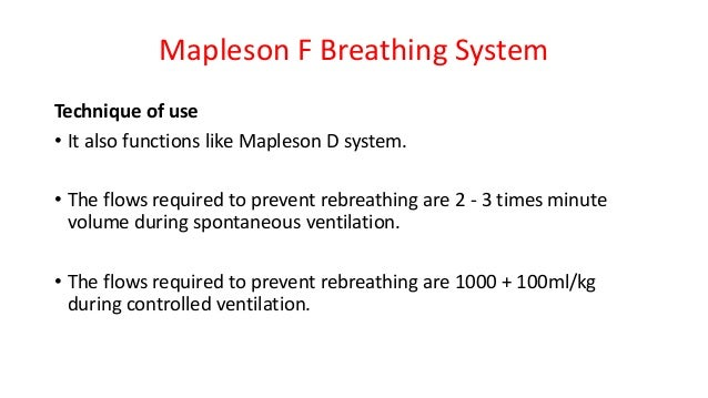 Mapleson F Breathing System Technique of use • It also functions like Mapleson D system. • The flows required to prevent r...