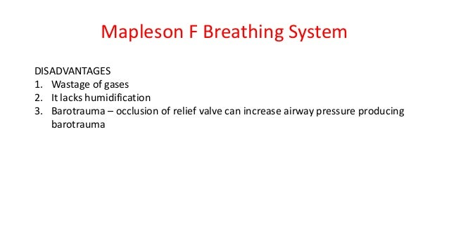 Mapleson F Breathing System DISADVANTAGES 1. Wastage of gases 2. It lacks humidification 3. Barotrauma – occlusion of reli...