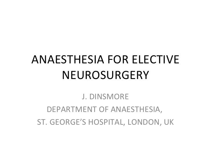ANAESTHESIA FOR ELECTIVE NEUROSURGERY J. DINSMORE DEPARTMENT OF ANAESTHESIA,  ST. GEORGE'S HOSPITAL, LONDON, UK
