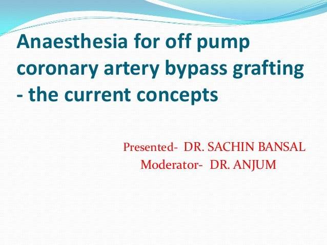 Anaesthesia for off pumpcoronary artery bypass grafting- the current concepts           Presented- DR. SACHIN BANSAL      ...