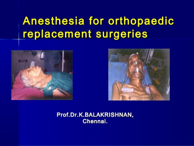 Anesthesia for orthopaedicreplacement surgeries     Prof.Dr.K.BALAKRISHNAN,              Chennai.