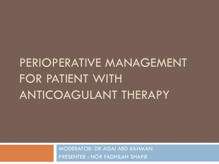 PERIOPERATIVE MANAGEMENT FOR PATIENT WITH ANTICOAGULANT THERAPY MODERATOR: DR AISAI ABD RAHMAN  PRESENTER : NOR FADHILAH S...