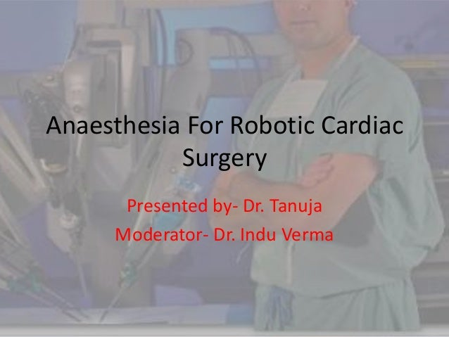 Anaesthesia For Robotic Cardiac           Surgery      Presented by- Dr. Tanuja     Moderator- Dr. Indu Verma