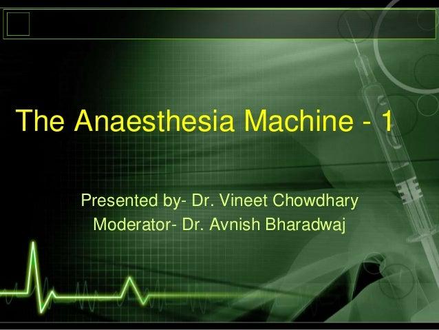 The Anaesthesia Machine - 1 Presented by- Dr. Vineet Chowdhary Moderator- Dr. Avnish Bharadwaj