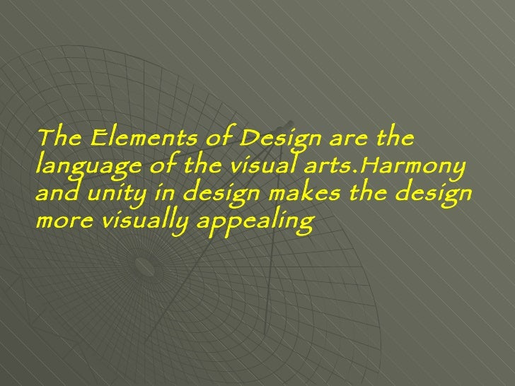 The Elements of Design are the language of the visual arts. Harmony and unity in design makes the design more visually app...