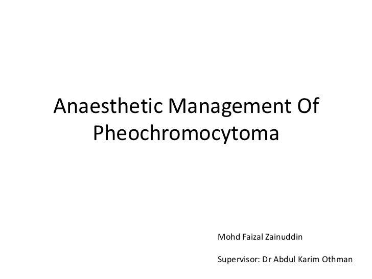 Anaesthetic Management Of   Pheochromocytoma               Mohd Faizal Zainuddin               Supervisor: Dr Abdul Karim ...