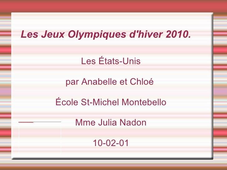 Les États-Unis par Anabelle et Chloé  École St-Michel Montebello Mme Julia Nadon 10-02-01 Les Jeux Olympiques d'hiver 2010.