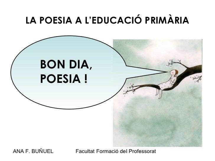 LA POESIA A L'EDUCACIÓ PRIMÀRIA        BON DIA,        POESIA !ANA F. BUÑUEL   Facultat Formació del Professorat