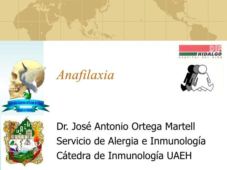 Anafilaxia Dr. José Antonio Ortega Martell Servicio de Alergia e Inmunología Cátedra de Inmunología  UAEH