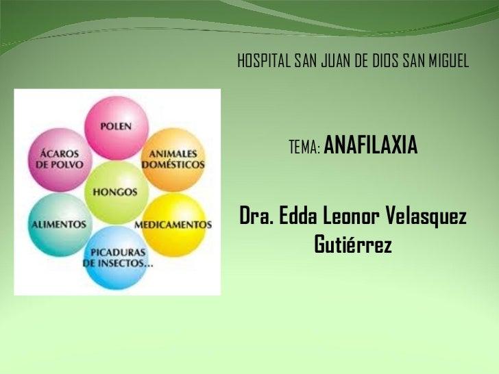 HOSPITAL SAN JUAN DE DIOS SAN MIGUEL TEMA:  ANAFILAXIA Dra. Edda Leonor Velasquez Gutiérrez