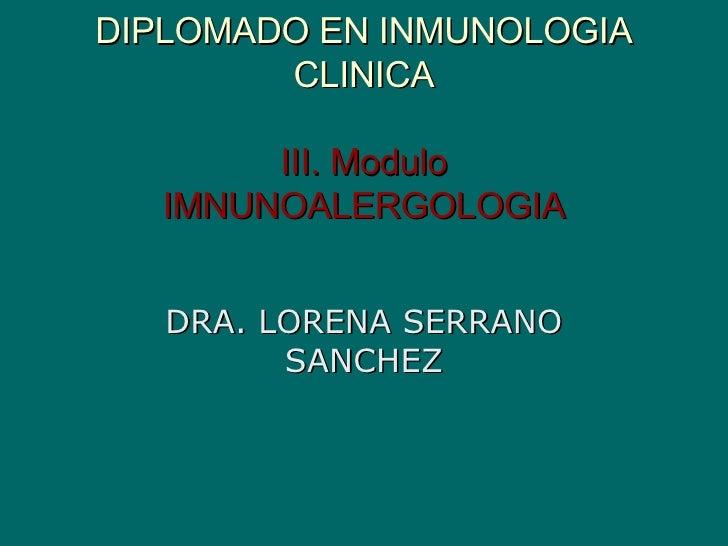 DIPLOMADO EN INMUNOLOGIA CLINICA III. Modulo IMNUNOALERGOLOGIA DRA. LORENA SERRANO SANCHEZ