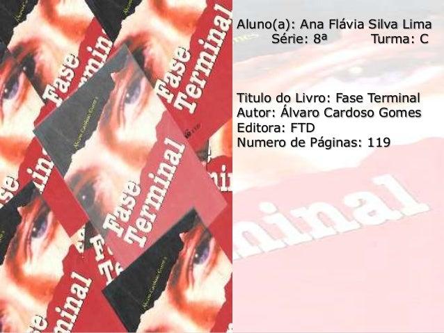 Aluno(a): Ana Flávia Silva Lima Série: 8ª Turma: C Titulo do Livro: Fase Terminal Autor: Álvaro Cardoso Gomes Editora: FTD...