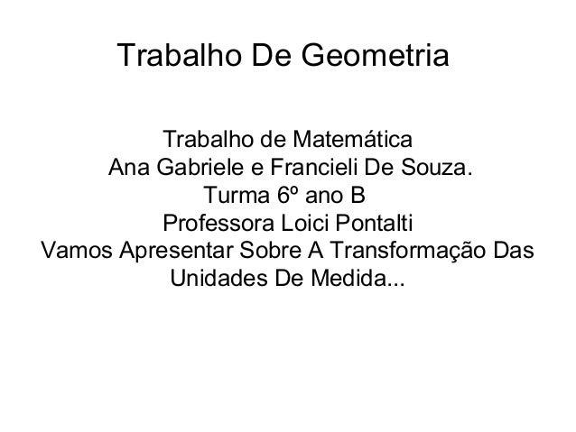 Trabalho De GeometriaTrabalho de MatemáticaAna Gabriele e Francieli De Souza.Turma 6º ano BProfessora Loici PontaltiVamos ...