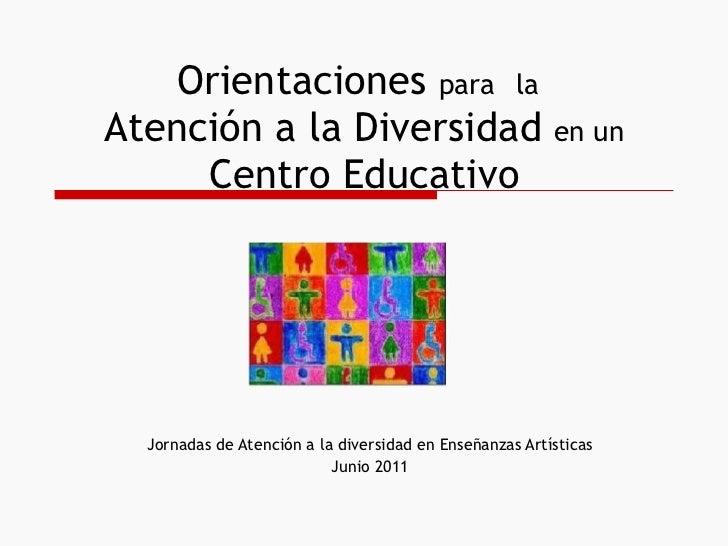 Orientaciones  para   la   Atención a la Diversidad  en un  Centro Educativo Jornadas de Atención a la diversidad en Enseñ...