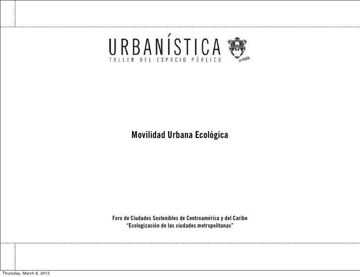 Movilidad Urbana Ecológica                          Foro de Ciudades Sostenibles de Centroamérica y del Caribe            ...
