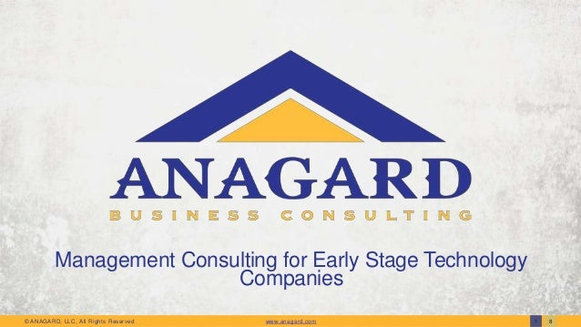 Management Consulting for Early Stage Technology Companies © ANAGARD, LLC, All Rights Reserved  www.anagard.com  1  8