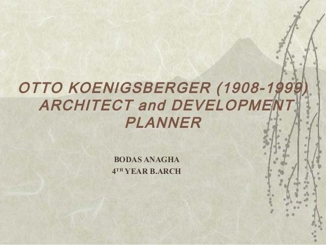 OTTO KOENIGSBERGER (1908-1999)ARCHITECT and DEVELOPMENTPLANNERBODAS ANAGHA4THYEAR B.ARCH