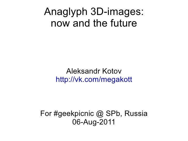 Anaglyph 3D-images: now and the future Aleksandr Kotov http://vk.com/megakott For #geekpicnic @ SPb, Russia 06-Aug-2011