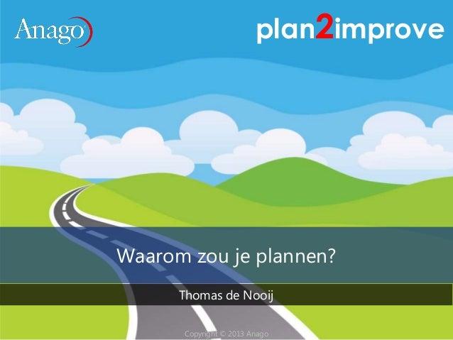 Copyright © 2013 AnagoCopyright © 2013 Anago plan2improve Waarom zou je plannen? Thomas de Nooij