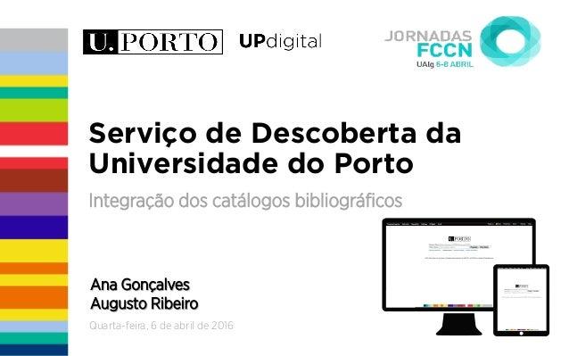 quarta-feira, 6 de maio de 2015 Serviço de Descoberta da Universidade do Porto Integração dos catálogos bibliográficos Ana ...