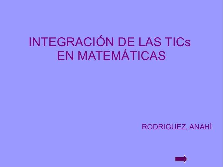 INTEGRACIÓN DE LAS TICs  EN MATEMÁTICAS RODRIGUEZ, ANAHÍ