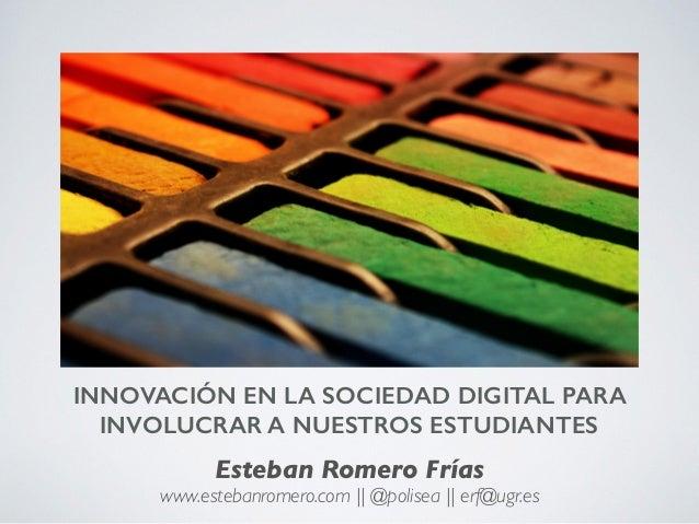 INNOVACIÓN EN LA SOCIEDAD DIGITAL PARA INVOLUCRAR A NUESTROS ESTUDIANTES Esteban Romero Frías www.estebanromero.com || @po...