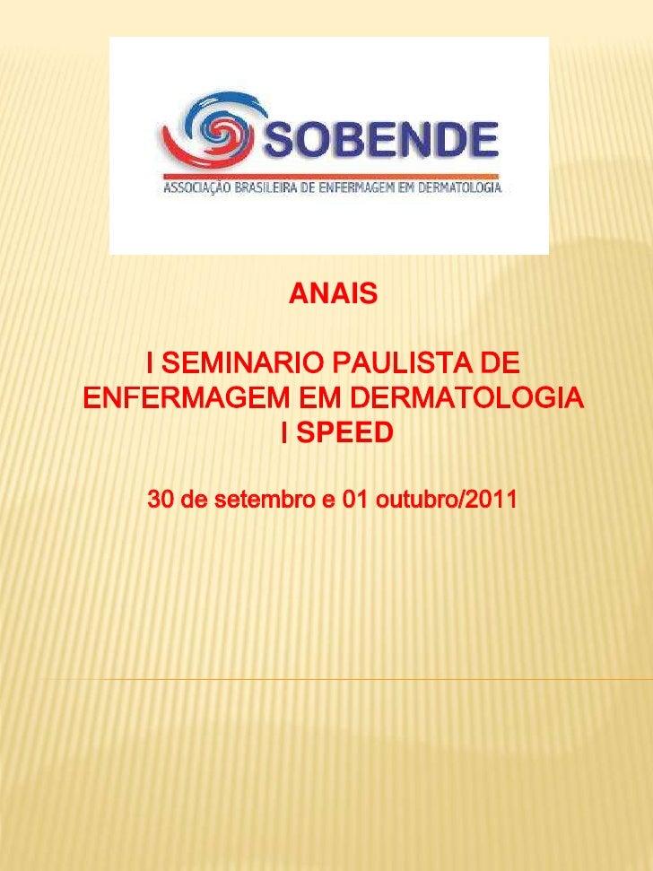 ANAIS   I SEMINARIO PAULISTA DEENFERMAGEM EM DERMATOLOGIA           I SPEED   30 de setembro e 01 outubro/2011