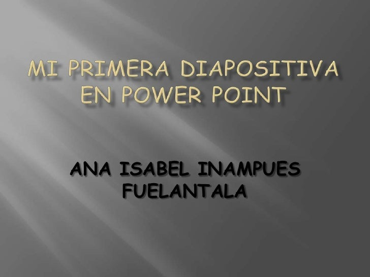 MI PRIMERA DIAPOSITIVA EN POWER POINT<br />ANA ISABEL INAMPUES FUELANTALA<br />