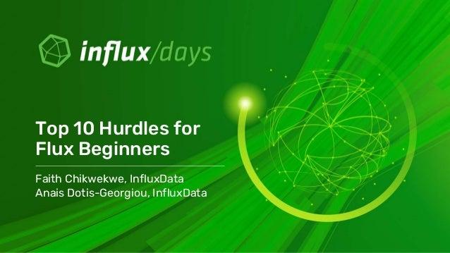 Faith Chikwekwe, InfluxData Anais Dotis-Georgiou, InfluxData Top 10 Hurdles for Flux Beginners