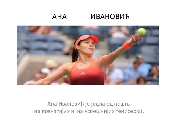 АНА ИВАНОВИЋ Ана Ивановић је једна од наших најпознатијих и најуспешнијих тенисерки.