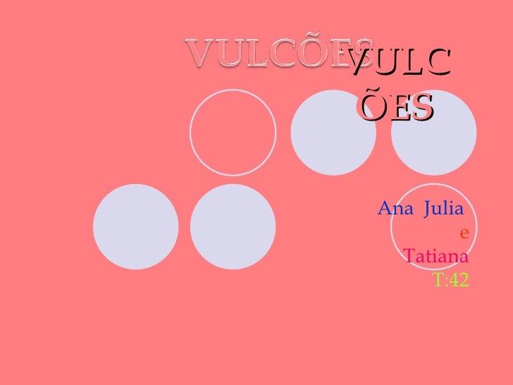 VULC ÕES Ana Julia          e   Tatiana      T:42