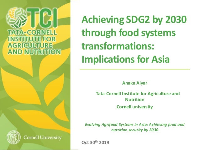 Achieving SDG2 by 2030 through food systems transformations: Implications for Asia Anaka Aiyar Tata-Cornell Institute for ...