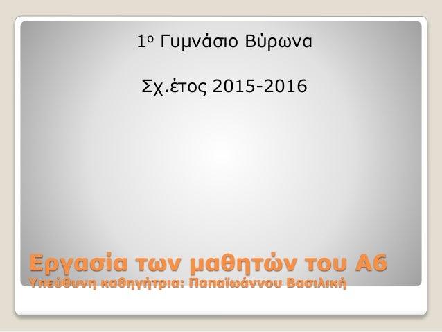 Εργασία των μαθητών του Α6 Υπεύθυνη καθηγήτρια: Παπαϊωάννου Βασιλική 1ο Γυμνάσιο Βύρωνα Σχ.έτος 2015-2016