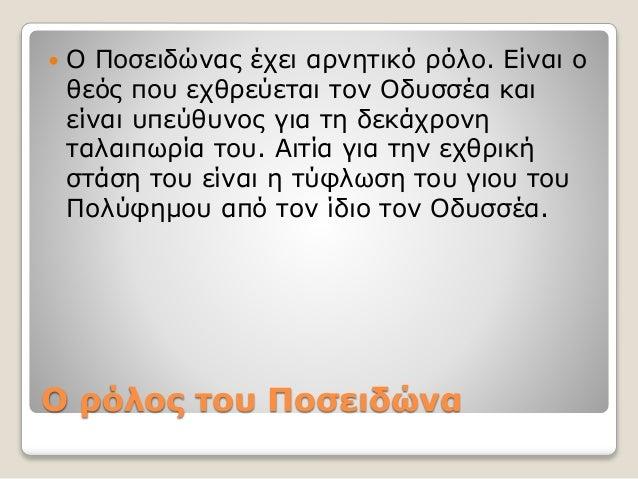 Ο ρόλος του Ποσειδώνα  Ο Ποσειδώνας έχει αρνητικό ρόλο. Είναι ο θεός που εχθρεύεται τον Οδυσσέα και είναι υπεύθυνος για τ...