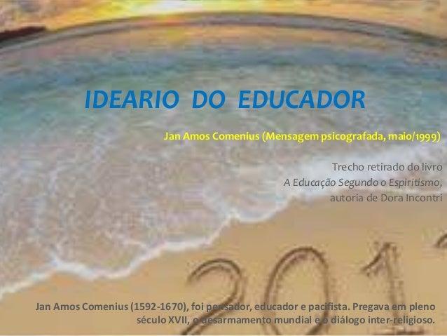 IDEARIO DO EDUCADOR Jan Amos Comenius (Mensagem psicografada, maio/1999) Trecho retirado do livro A Educação Segundo o Esp...