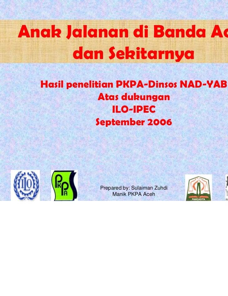 Anak Jalanan di Banda Aceh      dan Sekitarnya            Hasil penelitian PKPA-Dinsos NAD-YAB                         Ata...