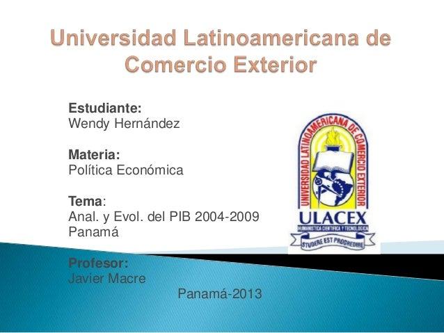 Estudiante:Wendy HernándezMateria:Política EconómicaTema:Anal. y Evol. del PIB 2004-2009PanamáProfesor:Javier Macre       ...