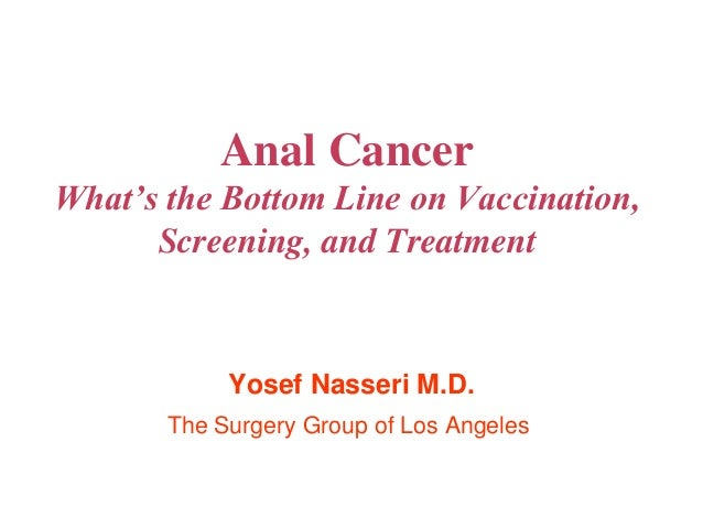 Anal Cancer What's the Bottom Line on Vaccination, Screening, and Treatment Yosef Nasseri M.D. The Surgery Group of Los An...