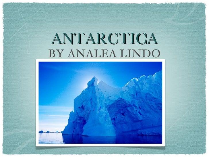 ANTARCTICA <ul><li>BY ANALEA LINDO </li></ul>