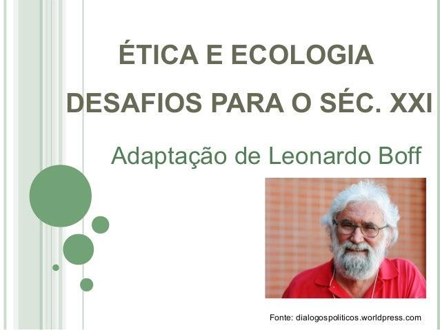 ÉTICA E ECOLOGIA  DESAFIOS PARA O SÉC. XXI  Adaptação de Leonardo Boff  Fonte: dialogospoliticos.worldpress.com