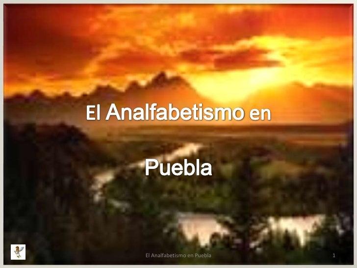 El Analfabetismo en <br />Puebla<br />1<br />El Analfabetismo en Puebla<br />