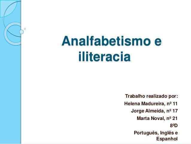 Analfabetismo e iliteracia Trabalho realizado por: Helena Madureira, nº 11 Jorge Almeida, nº 17 Marta Noval, nº 21 8ºD Por...