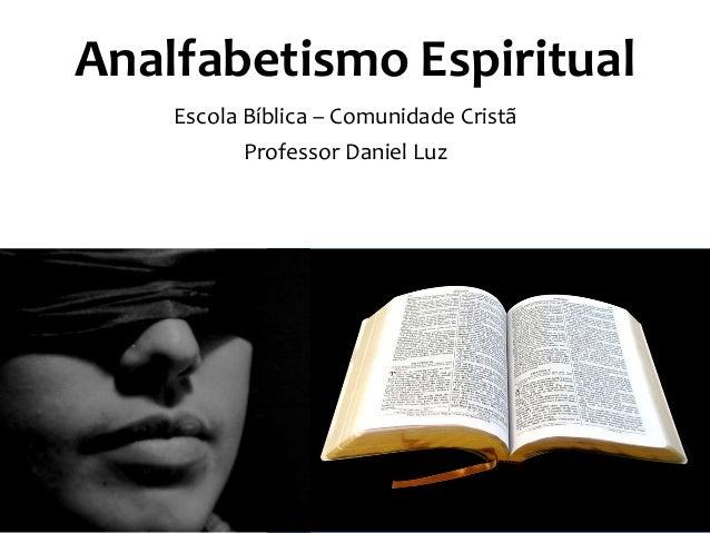 Analfabetismo Espiritual Escola Bíblica – Comunidade Cristã Professor Daniel Luz