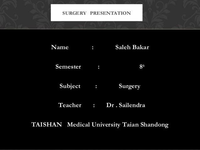 Name : Saleh Bakar Semester : 8th Subject : Surgery Teacher : Dr . Sailendra TAISHAN Medical University Taian Shandong SUR...